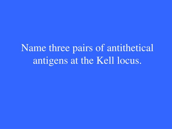 Name three pairs of antithetical antigens at the Kell locus.