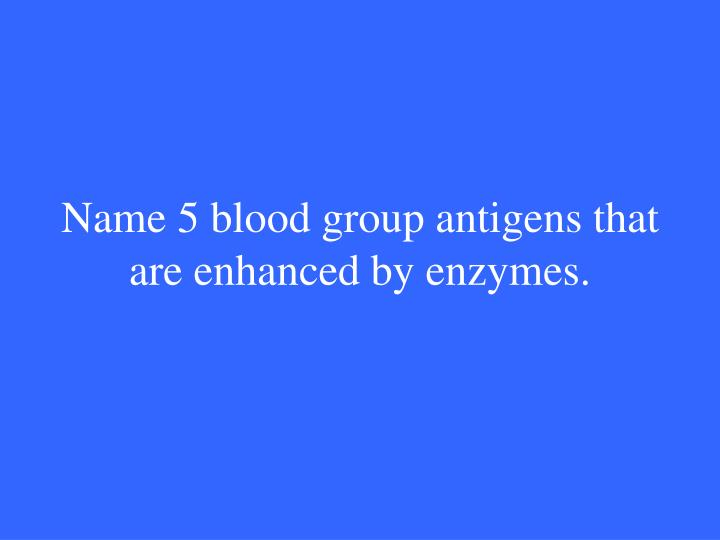 Name 5 blood group antigens that are enhanced by enzymes.