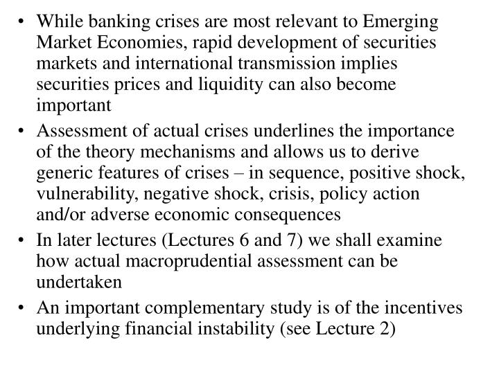While banking crises are most relevant to Emerging Market Economies, rapid development of securities markets and international transmission implies securities prices and liquidity can also become important
