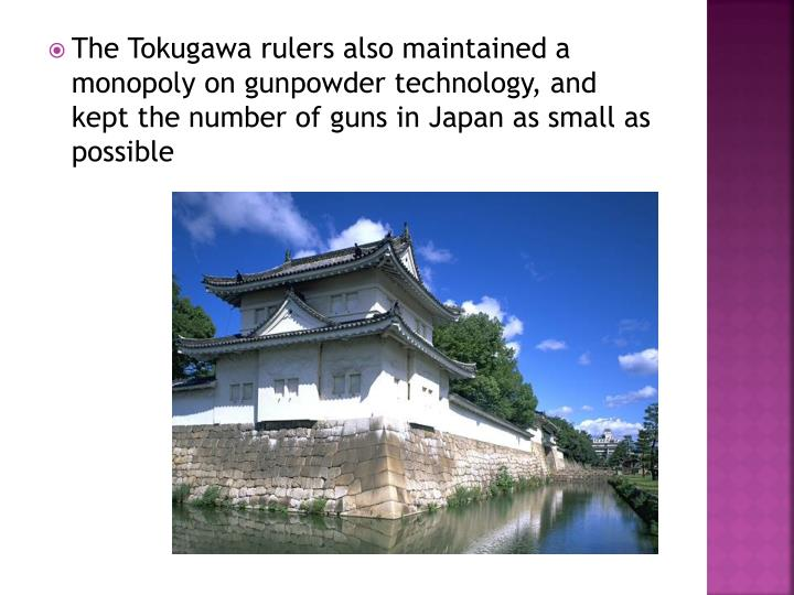 The Tokugawa rulers also maintained a monopoly on gunpowder technology, and kept the number of guns in Japan as small as possible