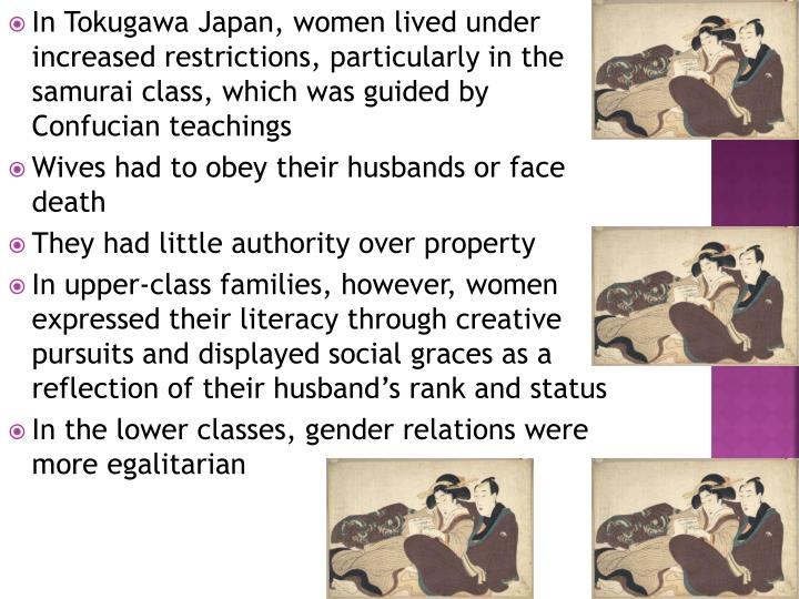 In Tokugawa Japan, women lived under increased restrictions, particularly in the samurai class, which was guided by Confucian teachings