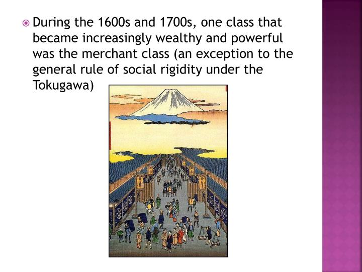 During the 1600s and 1700s, one class that became increasingly wealthy and powerful was the merchant class (an exception to the general rule of social rigidity under the Tokugawa)