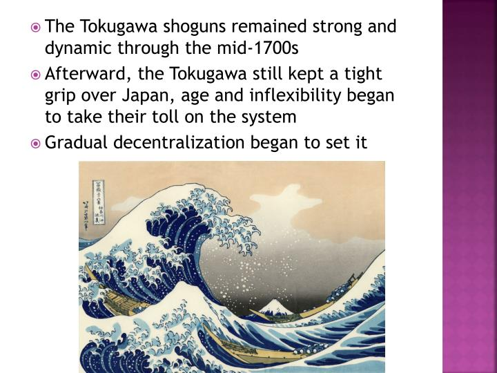 The Tokugawa shoguns remained strong and dynamic through the mid-1700s