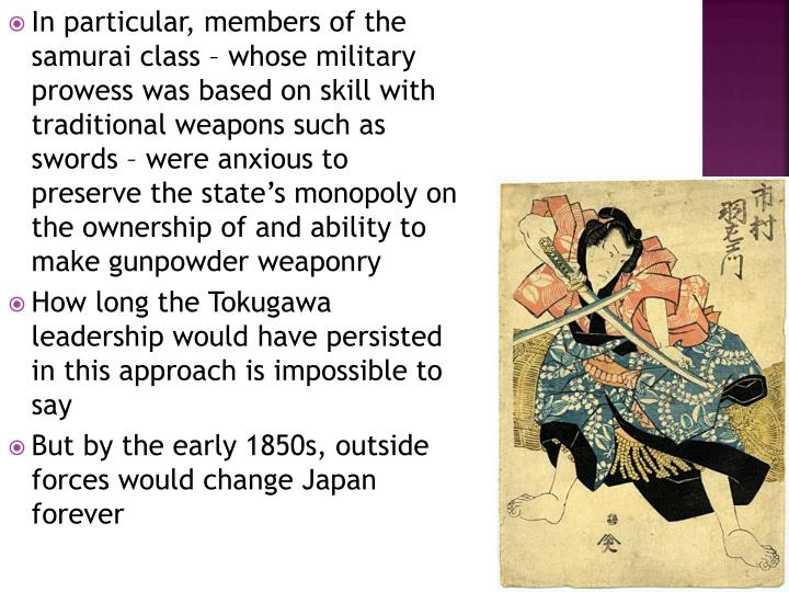 In particular, members of the samurai class – whose military prowess was based on skill with traditional weapons such as swords – were anxious to preserve the state's monopoly on the ownership of and ability to make gunpowder weaponry