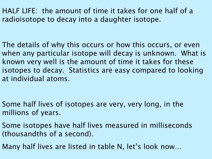 HALF LIFE:  the amount of time it takes for one half of a radioisotope to decay into a daughter isotope.