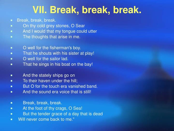 VII. Break, break, break.