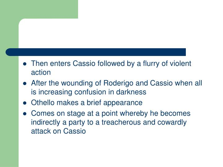 Then enters Cassio followed by a flurry of violent action