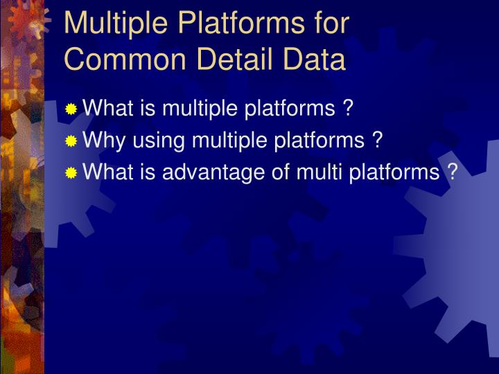 Multiple Platforms for Common Detail Data