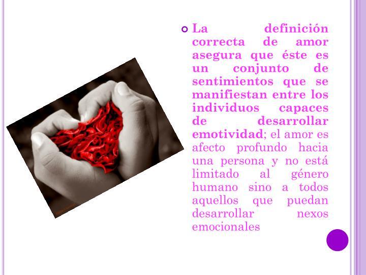 La definición correcta de amor asegura que éste es un conjunto de sentimientos que se manifiestan entre los individuos capaces de desarrollar emotividad