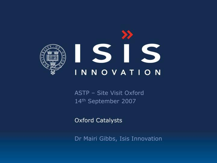 Astp site visit oxford 14 th september 2007 oxford catalysts dr mairi gibbs isis innovation