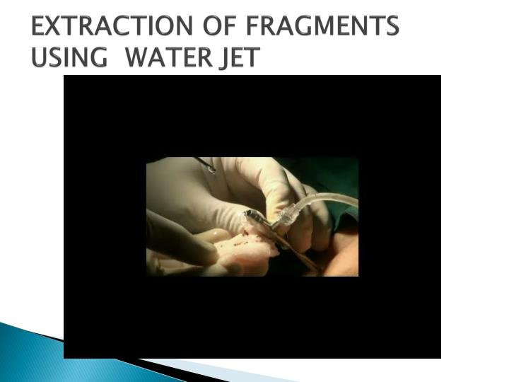 EXTRACTION OF FRAGMENTS USING  WATER JET