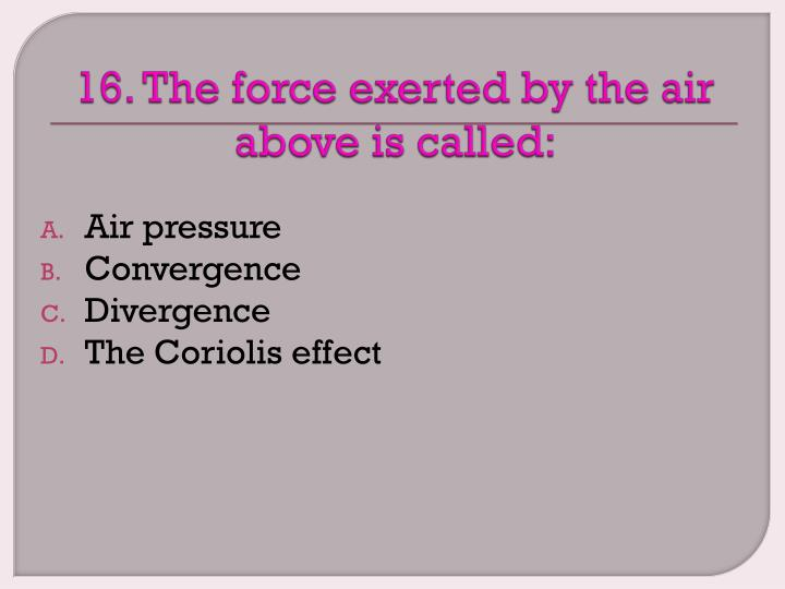 16. The force exerted by the air above is called: