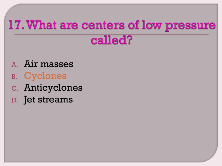 17. What are centers of low pressure called?