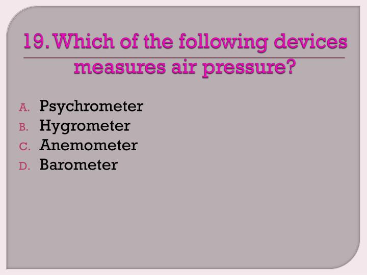 19. Which of the following devices measures air pressure?
