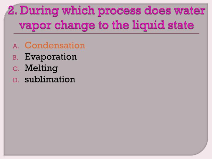 2. During which process does water vapor change to the liquid state