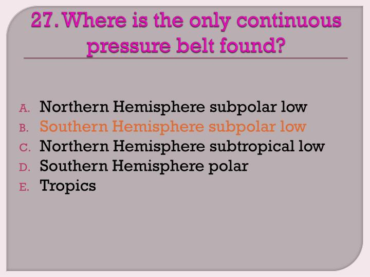 27. Where is the only continuous pressure belt found?