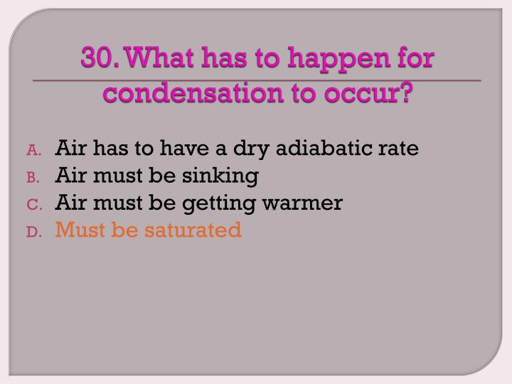 30. What has to happen for condensation to occur?
