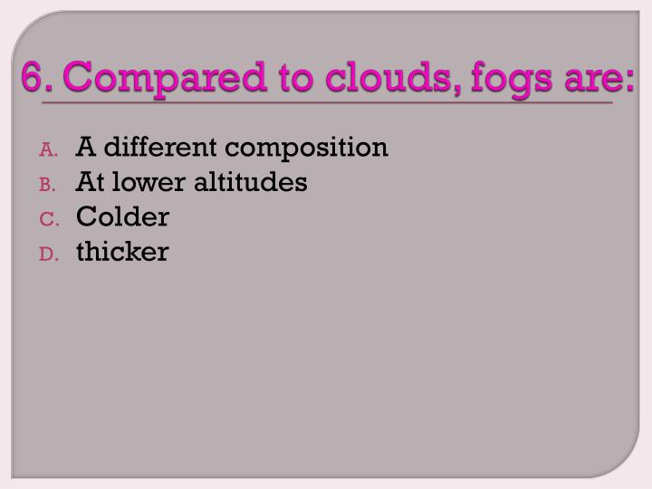 6. Compared to clouds, fogs are: