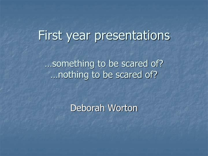 First year presentations something to be scared of nothing to be scared of
