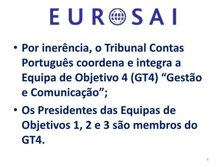 """Por inerência, o Tribunal Contas Português coordena e integra a Equipa de Objetivo 4 (GT4) """"Gestão e Comunicação"""";"""