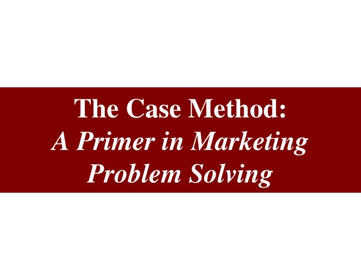 the case method a primer in marketing problem solving