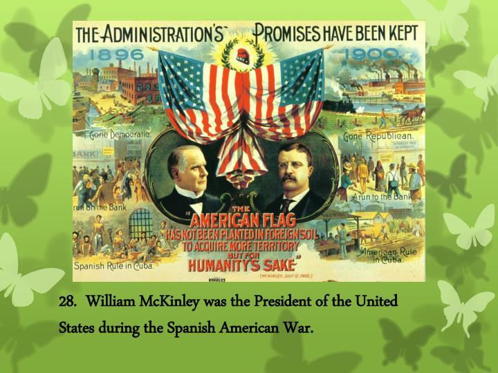 28.  William McKinley was the President of the United States during the Spanish American War.