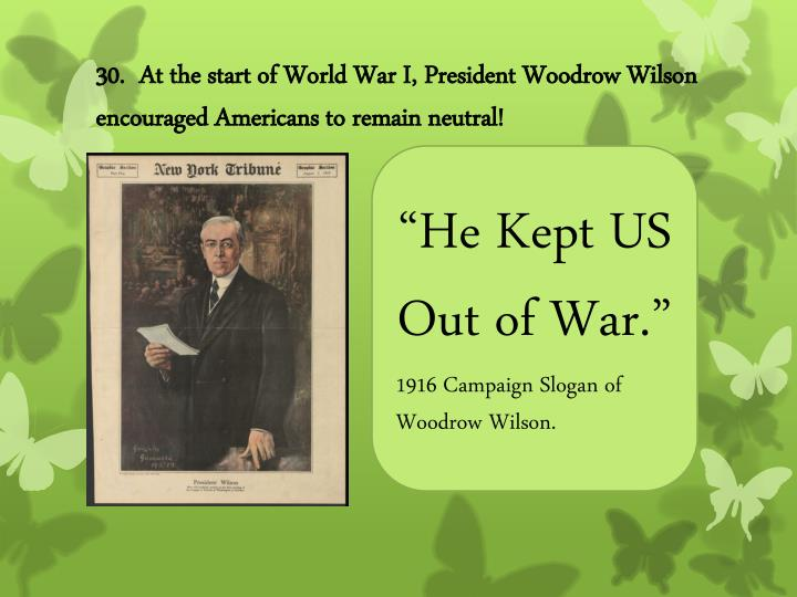 30.  At the start of World War I, President Woodrow Wilson encouraged Americans to remain neutral!