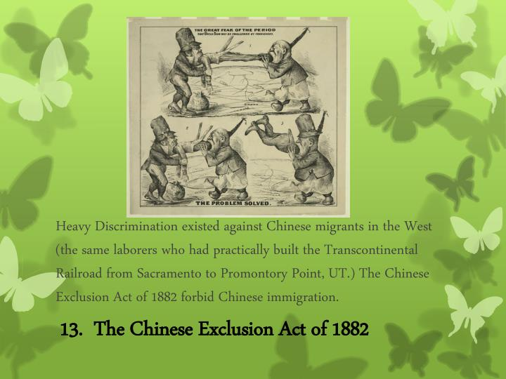Heavy Discrimination existed against Chinese migrants in the West (the same laborers who had practically built the Transcontinental Railroad from Sacramento to Promontory Point, UT.) The Chinese Exclusion Act of 1882 forbid Chinese immigration.