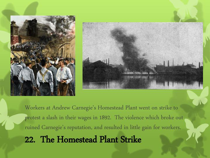 Workers at Andrew Carnegie's Homestead Plant went on strike to protest a slash in their wages in 1892.  The violence which broke out ruined Carnegie's reputation, and resulted in little gain for workers.