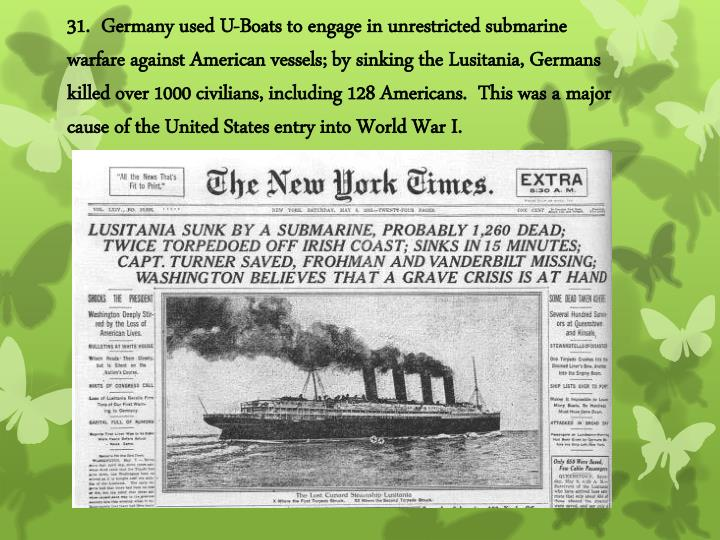 31.  Germany used U-Boats to engage in unrestricted submarine warfare against American vessels; by sinking the Lusitania, Germans killed over 1000 civilians, including 128 Americans.  This was a major cause of the United States entry into World War I.