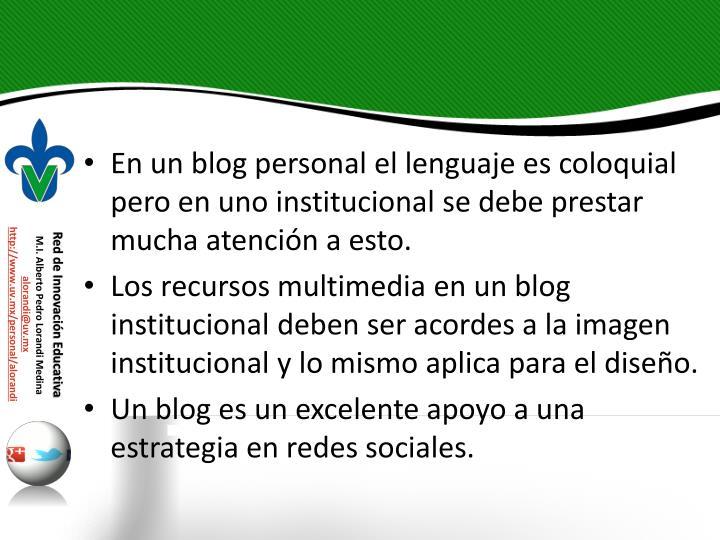 En un blog personal el lenguaje es coloquial pero en uno institucional se debe prestar mucha atencin a esto.