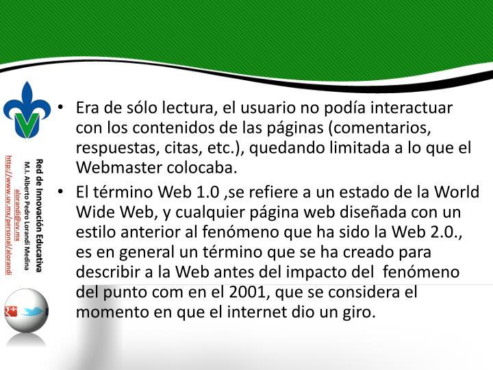 Era de slo lectura, el usuario no poda interactuar con los contenidos de las pginas (comentarios, respuestas, citas, etc.), quedando limitada a lo que el Webmaster colocaba.