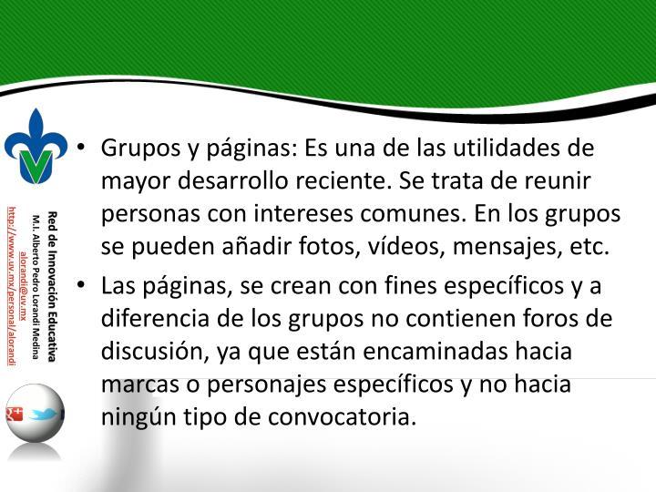 Grupos y pginas: Es una de las utilidades de mayor desarrollo reciente. Se trata de reunir personas con intereses comunes. En los grupos se pueden aadir fotos, vdeos, mensajes, etc.