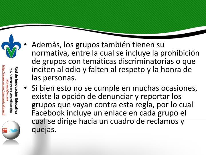 Adems, los grupos tambin tienen su normativa, entre la cual se incluye la prohibicin de grupos con temticas discriminatorias o que inciten al odio y falten al respeto y la honra de las personas.