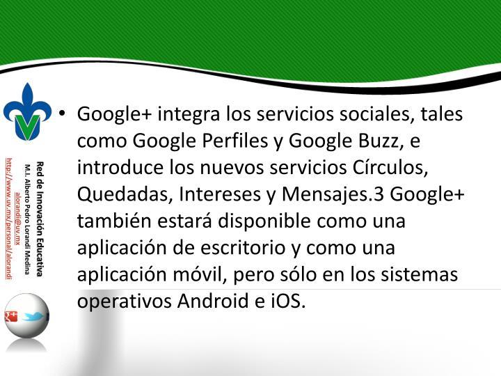 Google+ integra los servicios sociales, tales como Google Perfiles y Google Buzz, e introduce los nuevos servicios Crculos, Quedadas, Intereses y Mensajes.3 Google+ tambin estar disponible como una aplicacin de escritorio y como una aplicacin mvil, pero slo en los sistemas operativos Android e iOS.