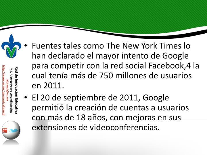 Fuentes tales como The New York Times lo han declarado el mayor intento de Google para competir con la red social Facebook,4 la cual tena ms de 750 millones de usuarios en 2011.