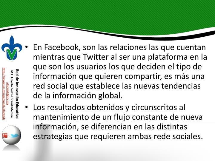 En Facebook, son las relaciones las que cuentan mientras que Twitter al ser una plataforma en la que son los usuarios los que deciden el tipo de informacin que quieren compartir, es ms una red social que establece las nuevas tendencias de la informacin global.