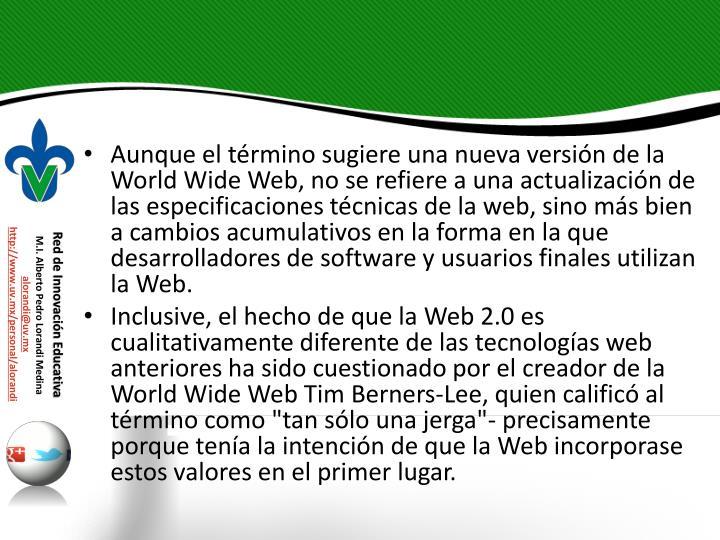 Aunque el trmino sugiere una nueva versin de la World Wide Web, no se refiere a una actualizacin de las especificaciones tcnicas de la web, sino ms bien a cambios acumulativos en la forma en la que desarrolladores de software y usuarios finales utilizan la Web.