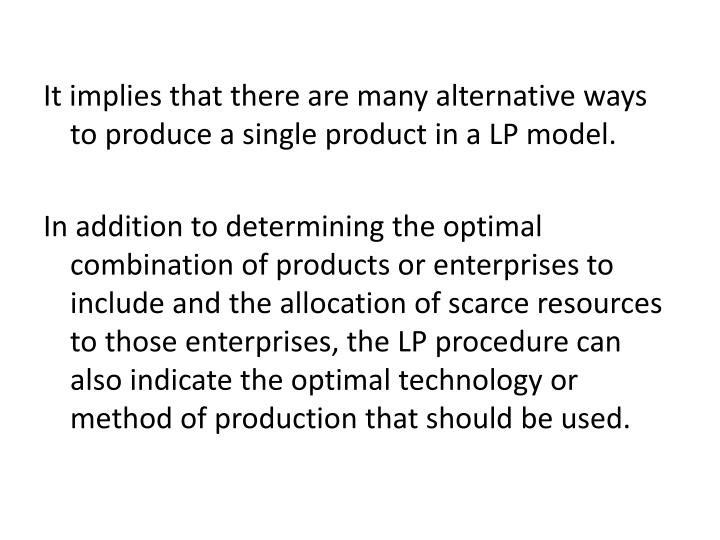 It implies that there are many alternative ways to produce a single product in a LP model.