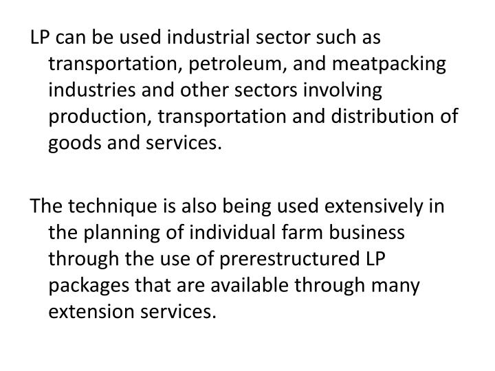 LP can be used industrial sector such as transportation, petroleum, and meatpacking industries and other sectors involving production, transportation and distribution of goods and services.