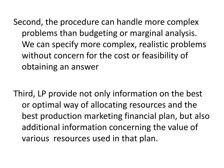 Second, the procedure can handle more complex problems than budgeting or marginal analysis. We can specify more complex, realistic problems without concern for the cost or feasibility of obtaining an answer