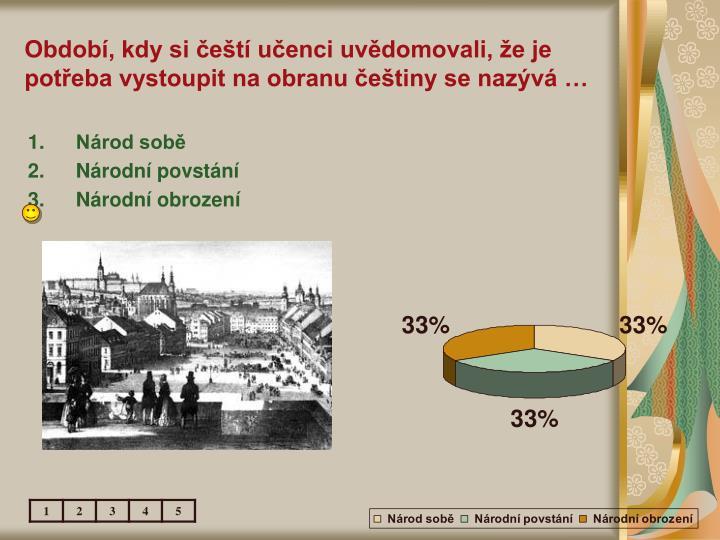 Období, kdy si čeští učenci uvědomovali, že je potřeba vystoupit na obranu češtiny se nazývá …