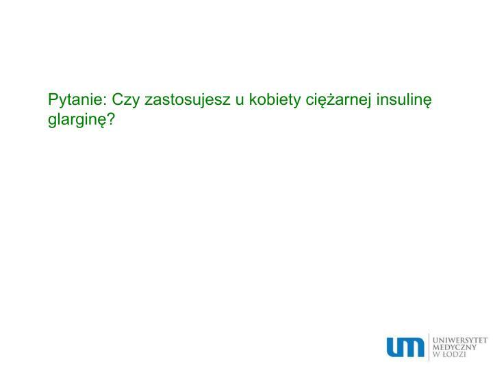 Pytanie: Czy zastosujesz u kobiety ciężarnej insulinę glarginę?