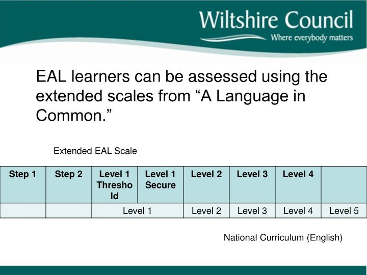 "EAL learners can be assessed using the extended scales from ""A Language in Common."""