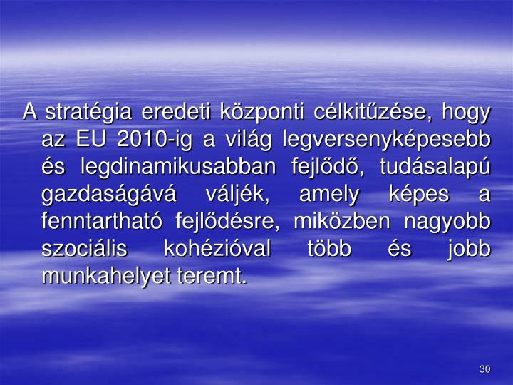 A stratgia eredeti kzponti clkitzse, hogy az EU 2010-ig a vilg legversenykpesebb s legdinamikusabban fejld, tudsalap gazdasgv vljk, amely kpes a fenntarthat fejldsre, mikzben nagyobb szocilis kohzival tbb s jobb munkahelyet teremt.