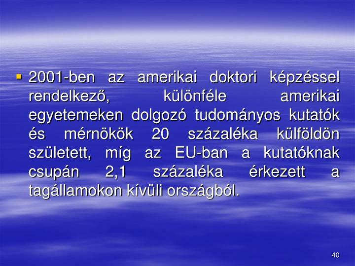 2001-ben az amerikai doktori kpzssel rendelkez, klnfle amerikai egyetemeken dolgoz tudomnyos kutatk s mrnkk 20 szzalka klfldn szletett, mg az EU-ban a kutatknak csupn 2,1 szzalka rkezett a tagllamokon kvli orszgbl.