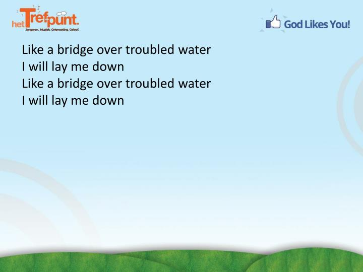 Like a bridge over troubled water