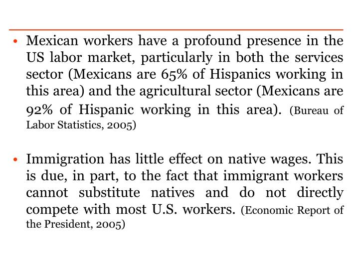 Mexican workers have a profound presence in the US labor market, particularly in both the services sector (Mexicans are 65% of Hispanics working in this area) and the agricultural sector (Mexicans are 92% of Hispanic working in this area).