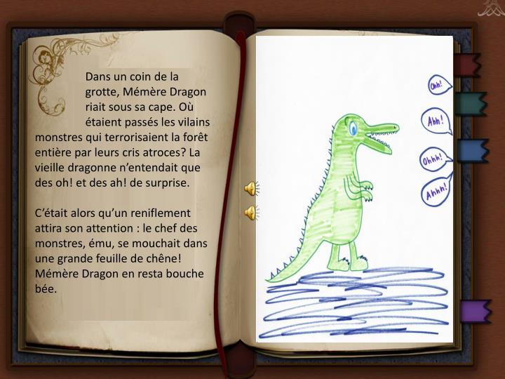 Dans un coin de la grotte, Mémère Dragon riait sous sa cape. Où étaient passés les vilains monstres qui terrorisaient la forêt entière par leurs cris atroces? La vieille dragonne n'entendait que des oh! et des ah! de surprise.