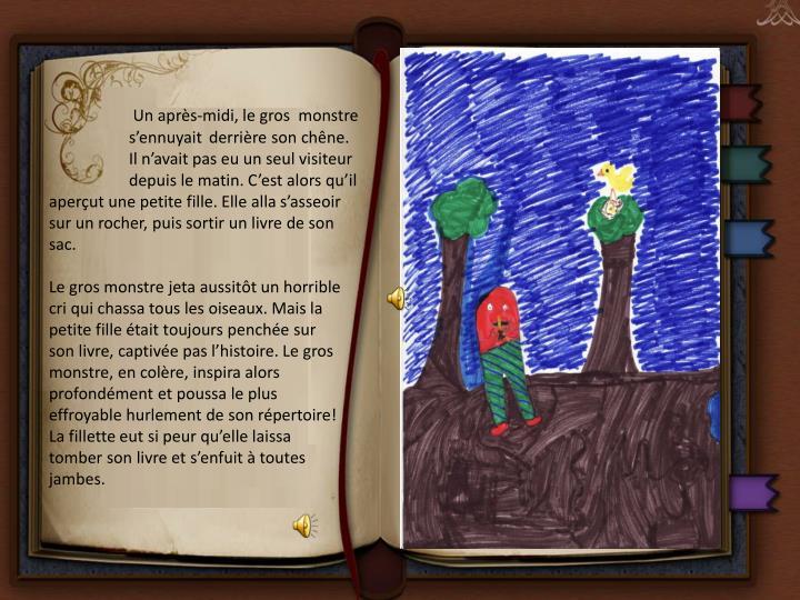 Un après-midi, le gros  monstre s'ennuyait derrière son chêne. Il n'avait pas eu un seul visiteur depuis le matin. C'est alors qu'il aperçut une petite fille. Elle alla s'asseoir sur un rocher, puis sortir un livre de son sac.